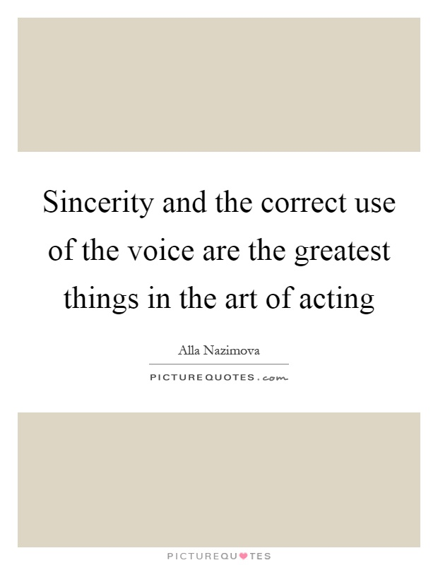 Sincerity and the correct use of the voice are the greatest things in the art of acting Picture Quote #1