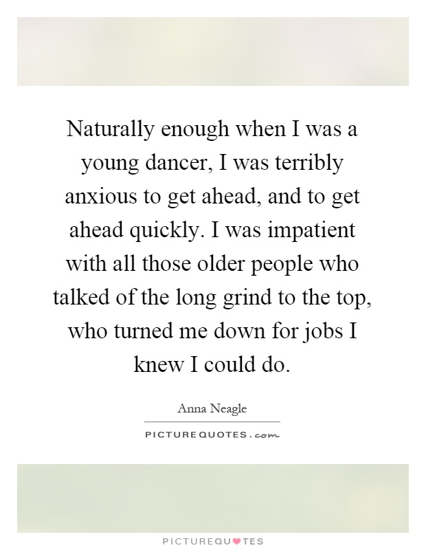 Naturally enough when I was a young dancer, I was terribly anxious to get ahead, and to get ahead quickly. I was impatient with all those older people who talked of the long grind to the top, who turned me down for jobs I knew I could do Picture Quote #1