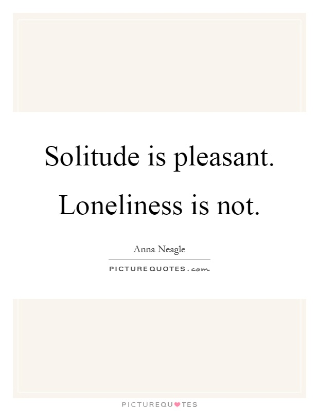 Solitude is pleasant. Loneliness is not Picture Quote #1