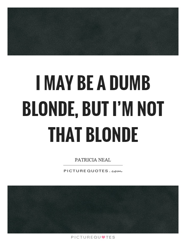 I may be a dumb blonde, but I'm not that blonde Picture Quote #1