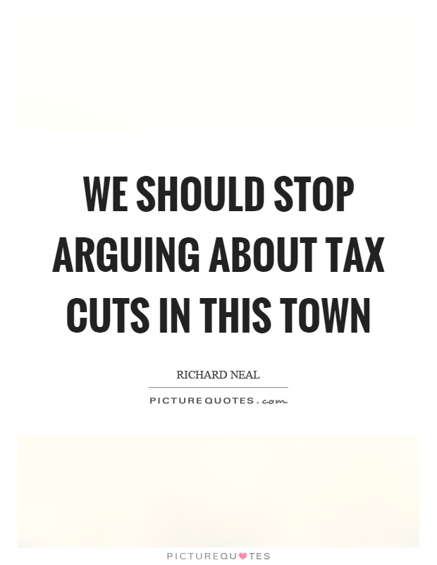 We should stop arguing about tax cuts in this town Picture Quote #1