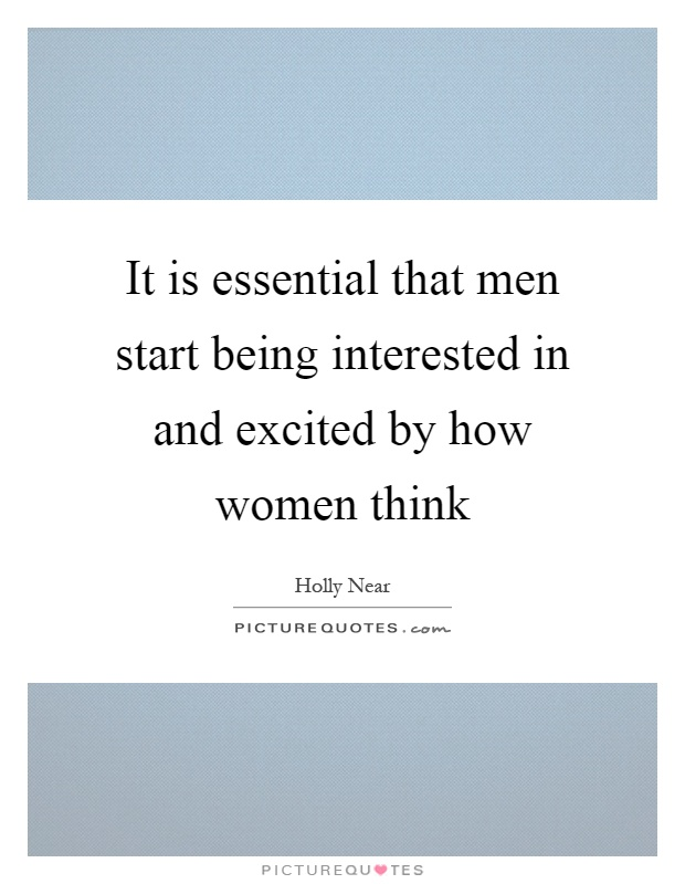 It is essential that men start being interested in and excited by how women think Picture Quote #1