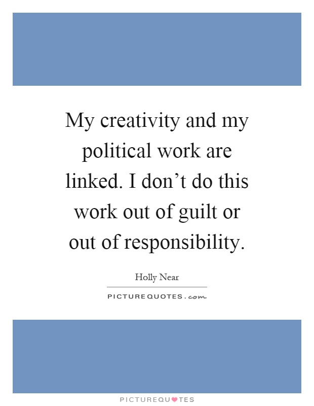 My creativity and my political work are linked. I don't do this work out of guilt or out of responsibility Picture Quote #1