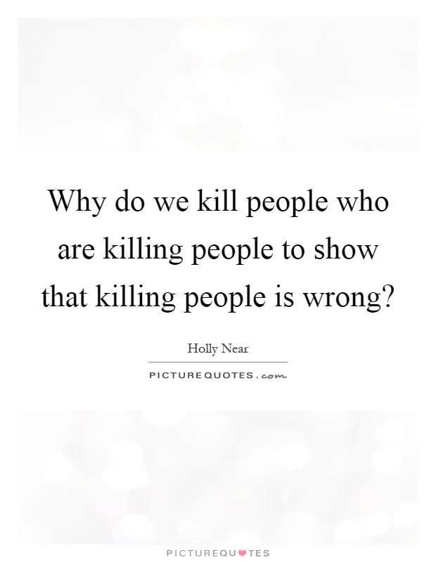 Why do we kill people who are killing people to show that killing people is wrong? Picture Quote #1
