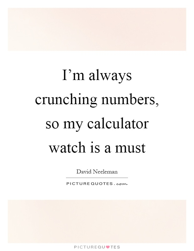 I'm always crunching numbers, so my calculator watch is a must Picture Quote #1