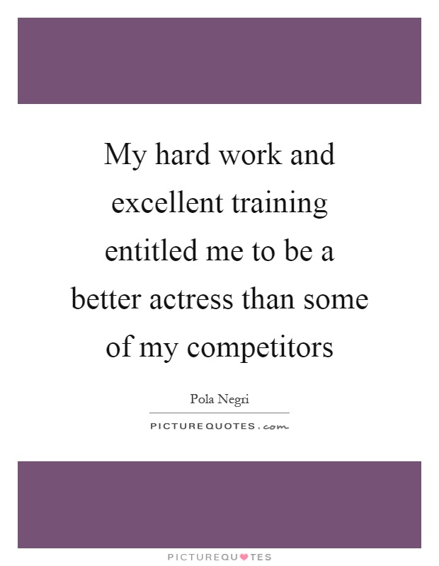 My hard work and excellent training entitled me to be a better actress than some of my competitors Picture Quote #1
