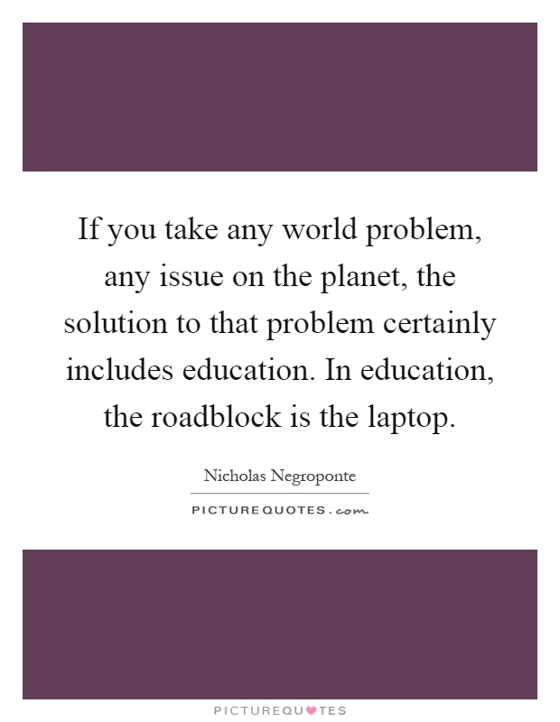 If you take any world problem, any issue on the planet, the solution to that problem certainly includes education. In education, the roadblock is the laptop Picture Quote #1