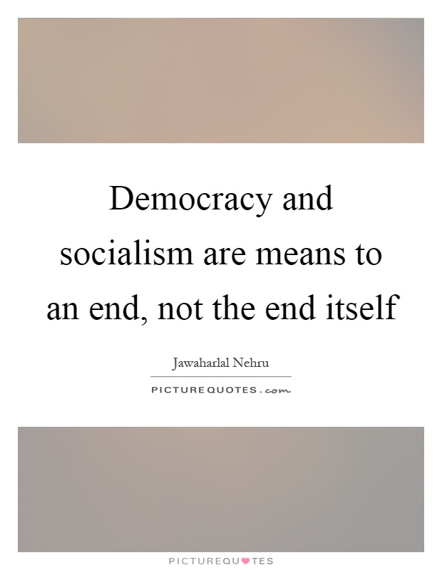 Democracy and socialism are means to an end, not the end itself Picture Quote #1