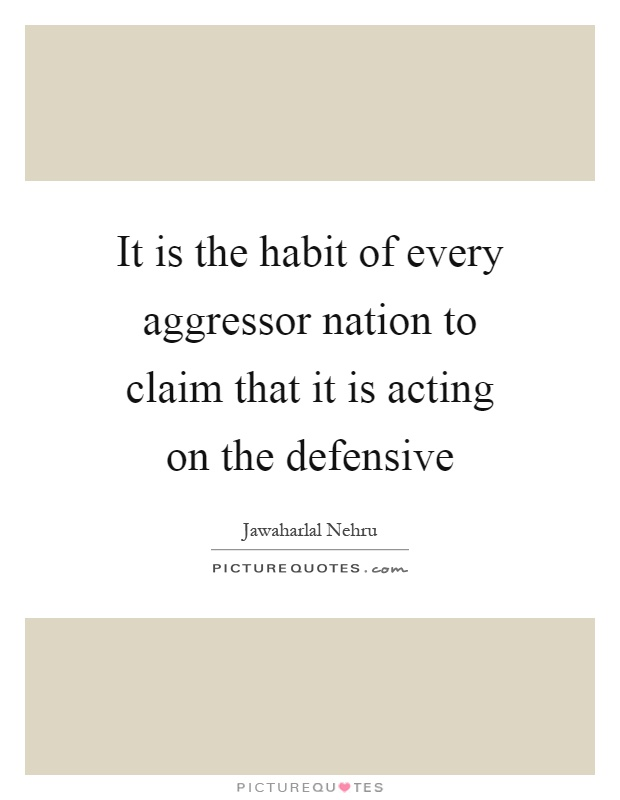 It is the habit of every aggressor nation to claim that it is acting on the defensive Picture Quote #1