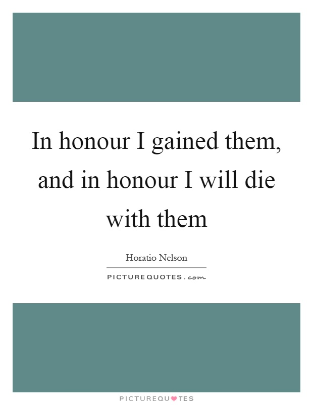 In honour I gained them, and in honour I will die with them Picture Quote #1