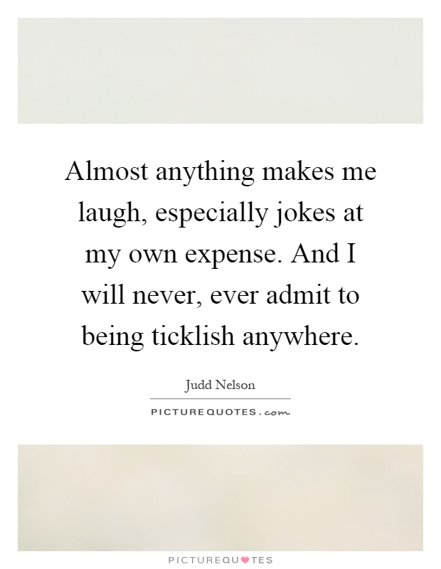 Almost anything makes me laugh, especially jokes at my own expense. And I will never, ever admit to being ticklish anywhere Picture Quote #1