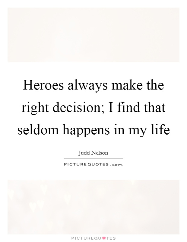 Heroes always make the right decision; I find that seldom happens in my life Picture Quote #1