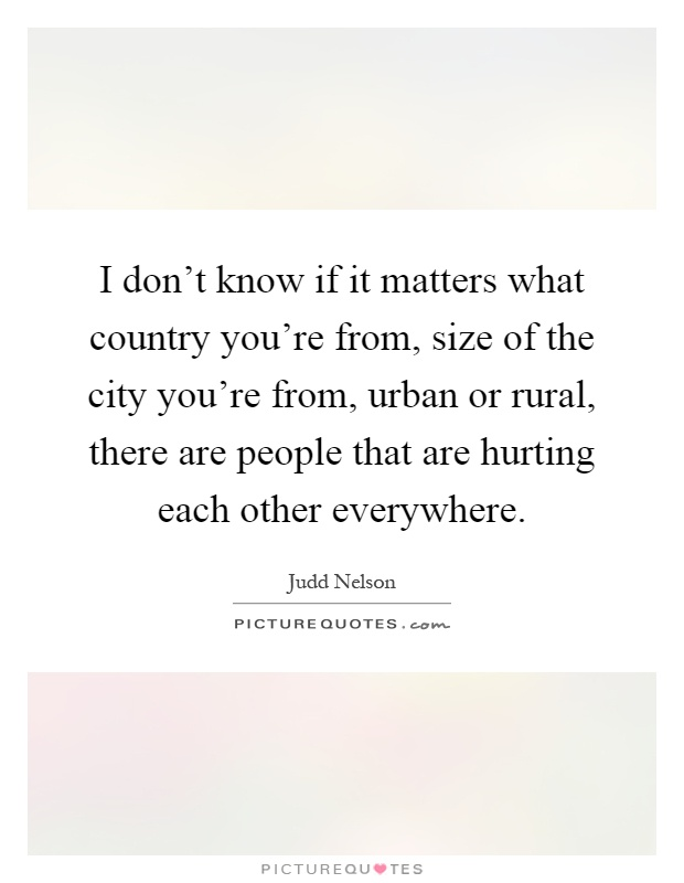 I don't know if it matters what country you're from, size of the city you're from, urban or rural, there are people that are hurting each other everywhere Picture Quote #1