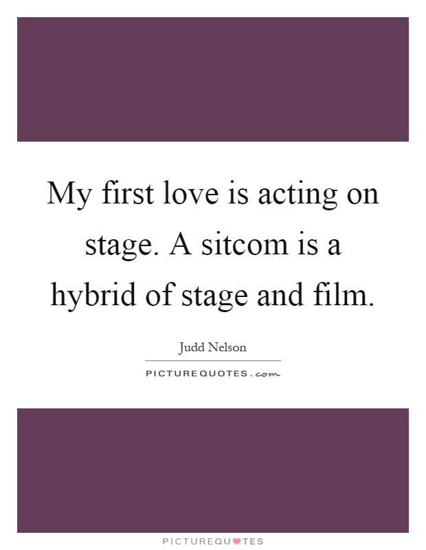 My first love is acting on stage. A sitcom is a hybrid of stage and film Picture Quote #1