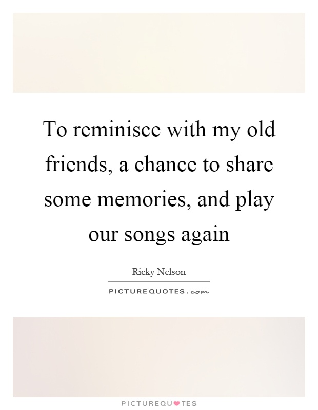 To reminisce with my old friends, a chance to share some memories, and play our songs again Picture Quote #1