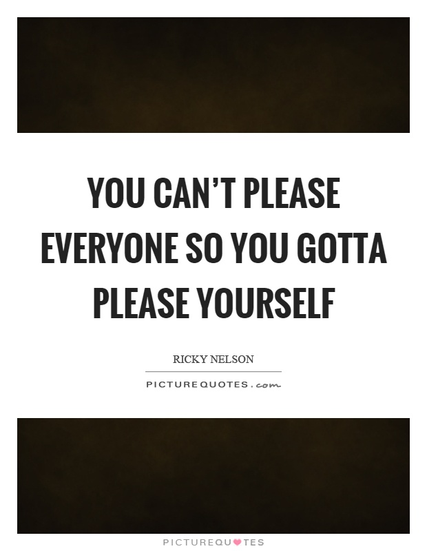 You can't please everyone so you gotta please yourself Picture Quote #1