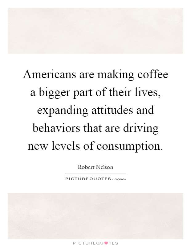 Americans are making coffee a bigger part of their lives, expanding attitudes and behaviors that are driving new levels of consumption Picture Quote #1