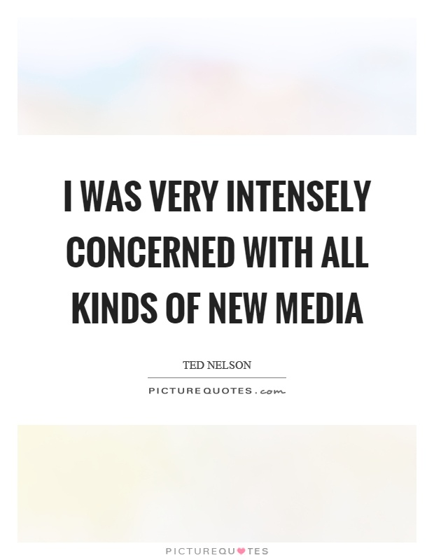 I was very intensely concerned with all kinds of new media Picture Quote #1