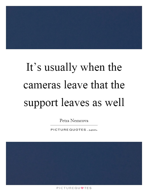 It's usually when the cameras leave that the support leaves as well Picture Quote #1