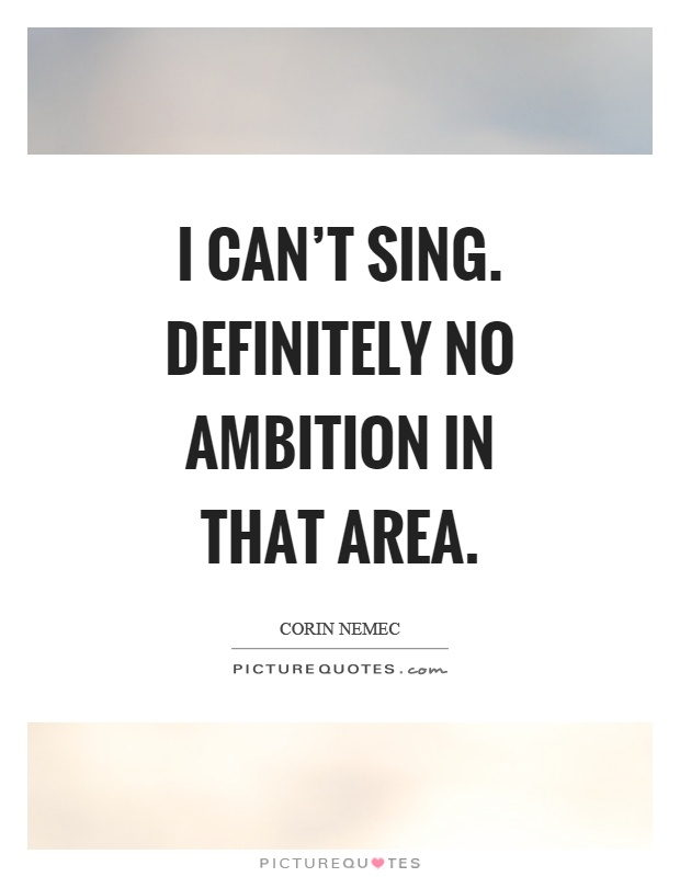 I can't sing. Definitely no ambition in that area Picture Quote #1