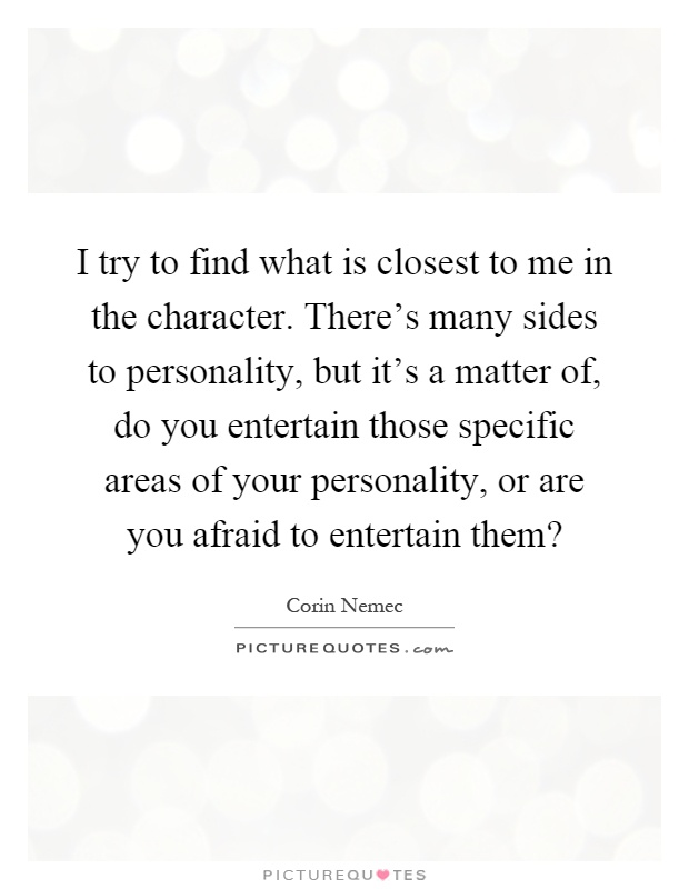 I try to find what is closest to me in the character. There's many sides to personality, but it's a matter of, do you entertain those specific areas of your personality, or are you afraid to entertain them? Picture Quote #1