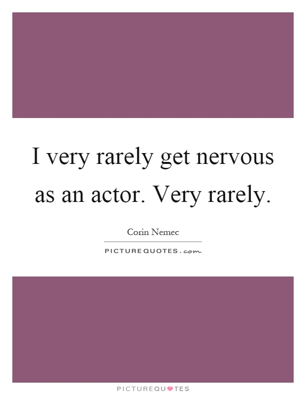 I very rarely get nervous as an actor. Very rarely Picture Quote #1