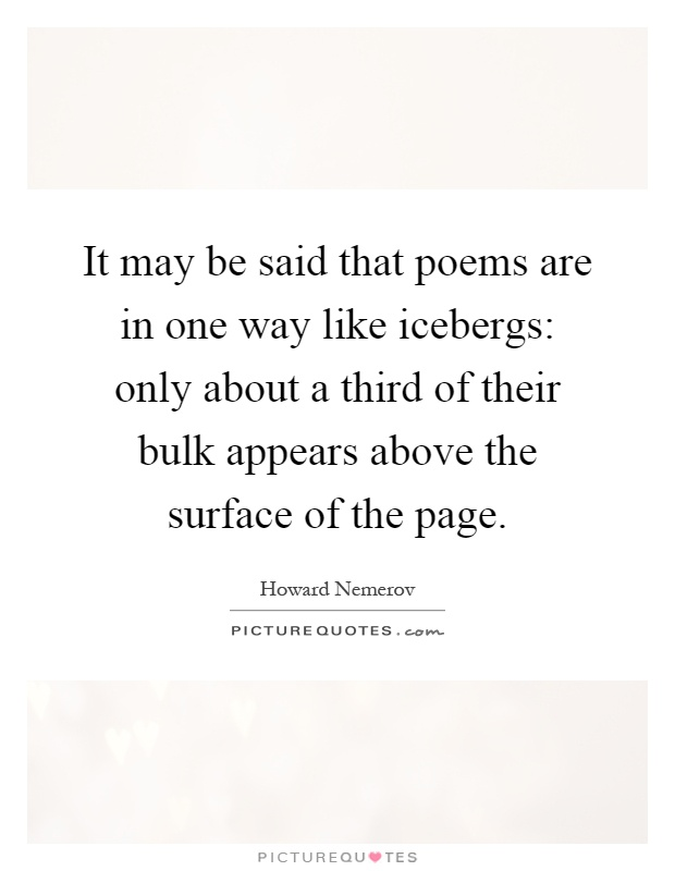 It May Be Said That Poems Are In One Way Like Icebergs Only