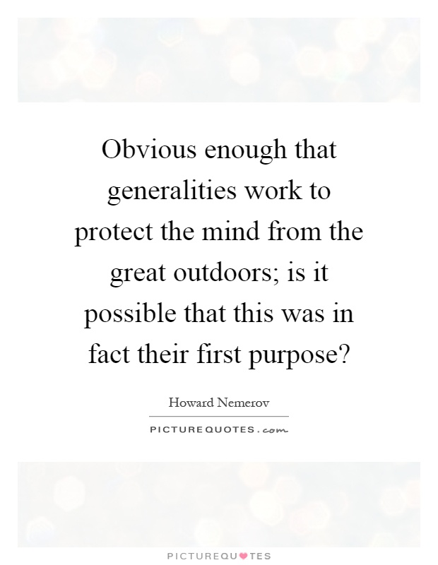 Obvious enough that generalities work to protect the mind from the great outdoors; is it possible that this was in fact their first purpose? Picture Quote #1