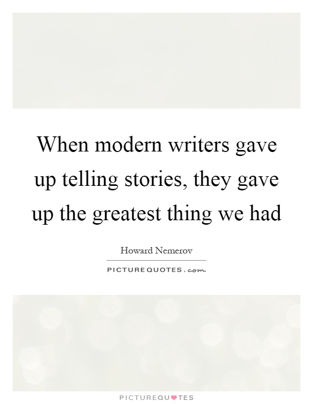 When modern writers gave up telling stories, they gave up the greatest thing we had Picture Quote #1