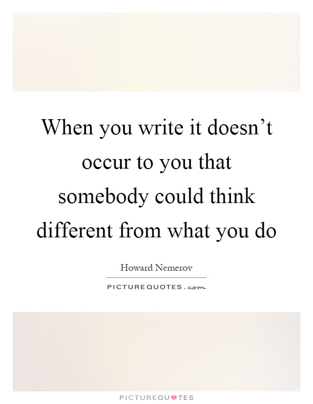 When you write it doesn't occur to you that somebody could think different from what you do Picture Quote #1