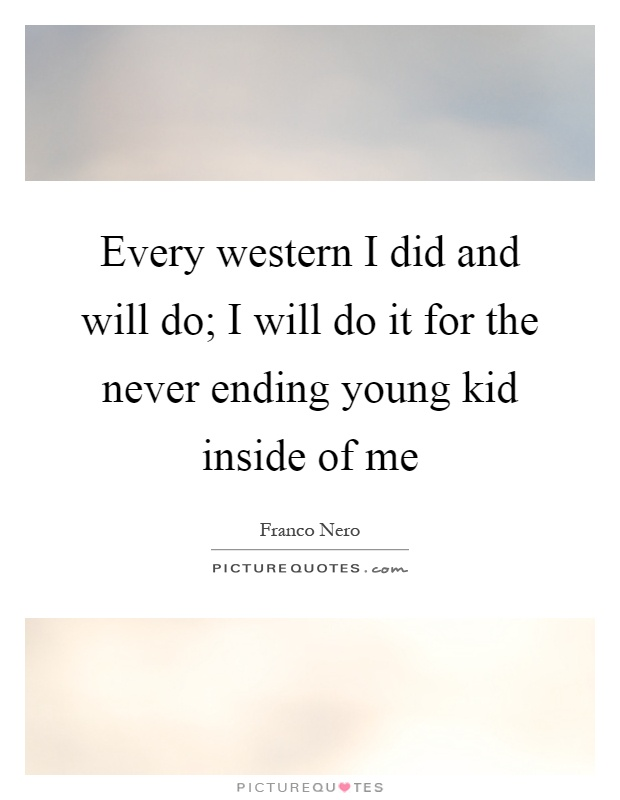 Every western I did and will do; I will do it for the never ending young kid inside of me Picture Quote #1