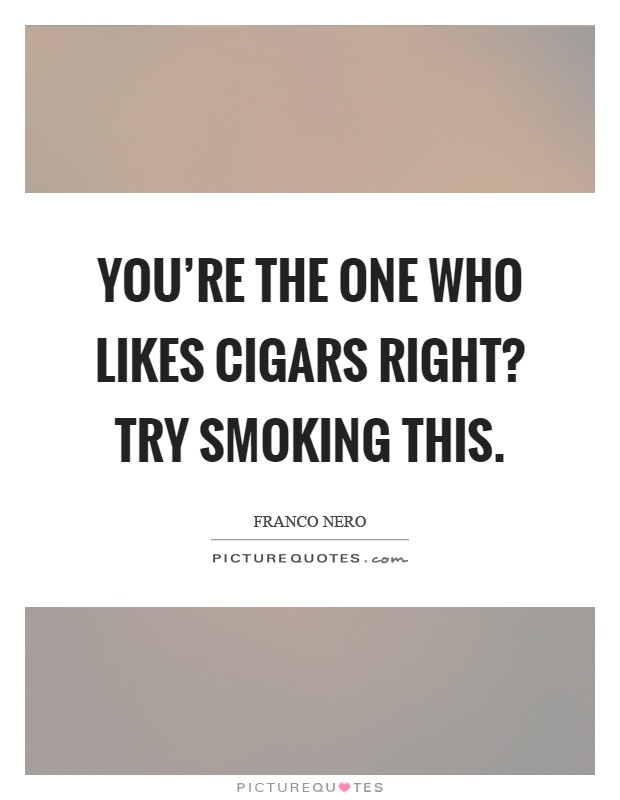 You're the one who likes cigars right? Try smoking this Picture Quote #1
