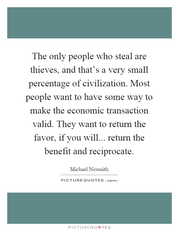 The only people who steal are thieves, and that's a very small percentage of civilization. Most people want to have some way to make the economic transaction valid. They want to return the favor, if you will... return the benefit and reciprocate Picture Quote #1