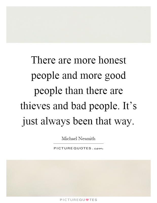 There are more honest people and more good people than there are thieves and bad people. It's just always been that way Picture Quote #1