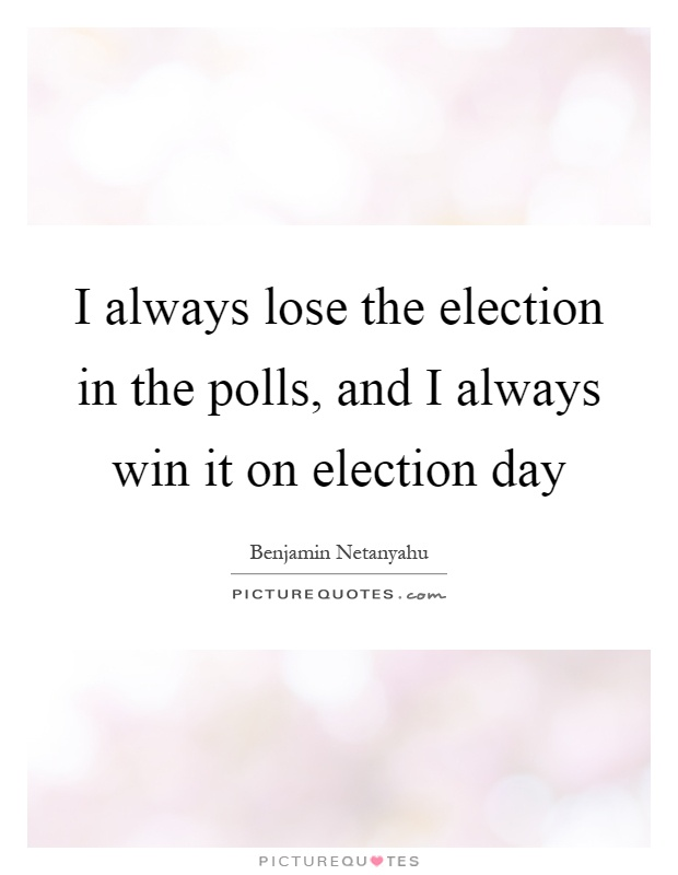 I always lose the election in the polls, and I always win it on election day Picture Quote #1