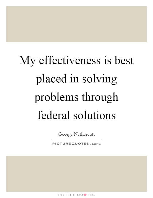 My effectiveness is best placed in solving problems through federal solutions Picture Quote #1