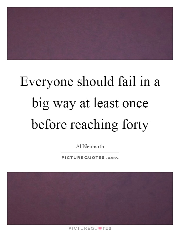 Everyone should fail in a big way at least once before reaching forty Picture Quote #1