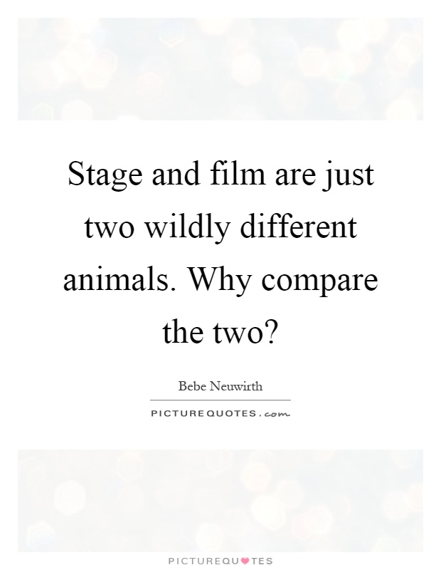 Stage and film are just two wildly different animals. Why compare the two? Picture Quote #1