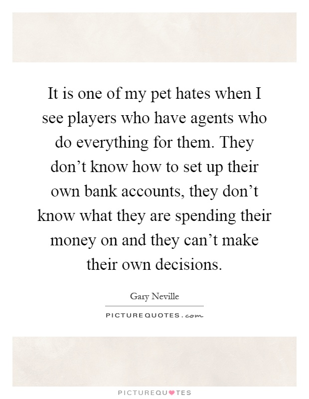 It is one of my pet hates when I see players who have agents who do everything for them. They don't know how to set up their own bank accounts, they don't know what they are spending their money on and they can't make their own decisions Picture Quote #1