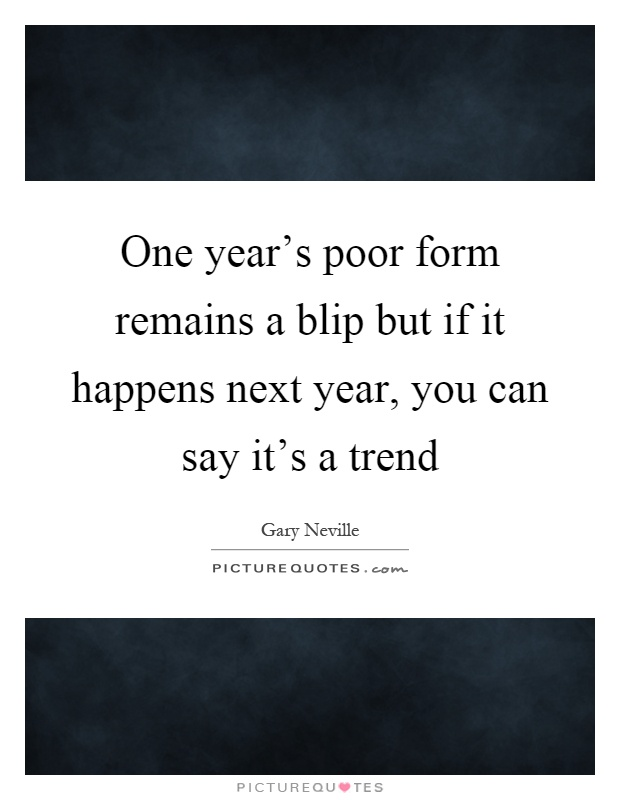 One year's poor form remains a blip but if it happens next year, you can say it's a trend Picture Quote #1