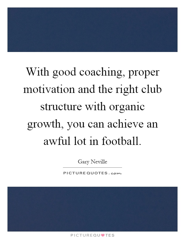 With good coaching, proper motivation and the right club structure with organic growth, you can achieve an awful lot in football Picture Quote #1