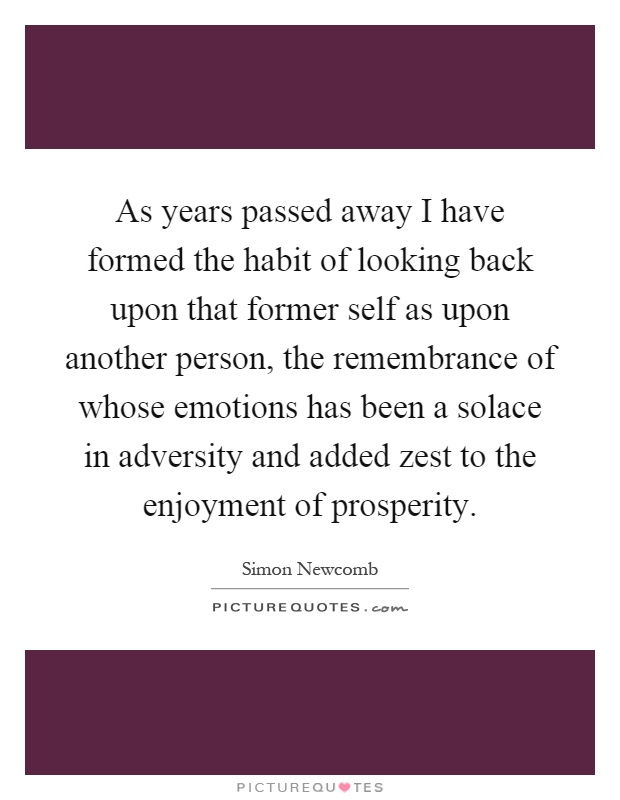 As years passed away I have formed the habit of looking back upon that former self as upon another person, the remembrance of whose emotions has been a solace in adversity and added zest to the enjoyment of prosperity Picture Quote #1