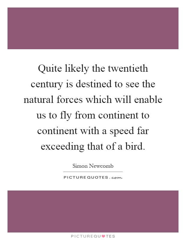 Quite likely the twentieth century is destined to see the natural forces which will enable us to fly from continent to continent with a speed far exceeding that of a bird Picture Quote #1