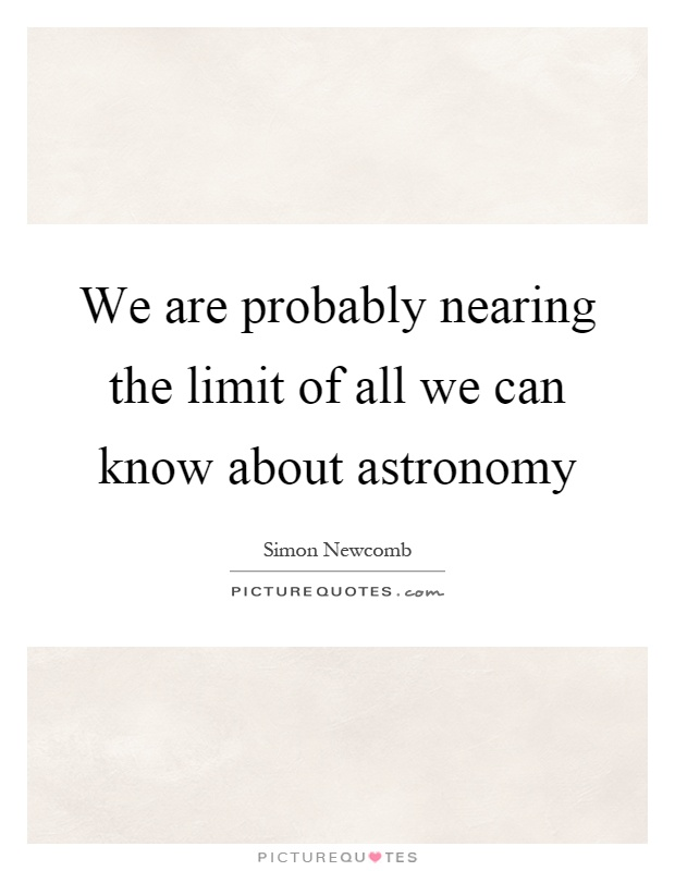 We are probably nearing the limit of all we can know about astronomy Picture Quote #1