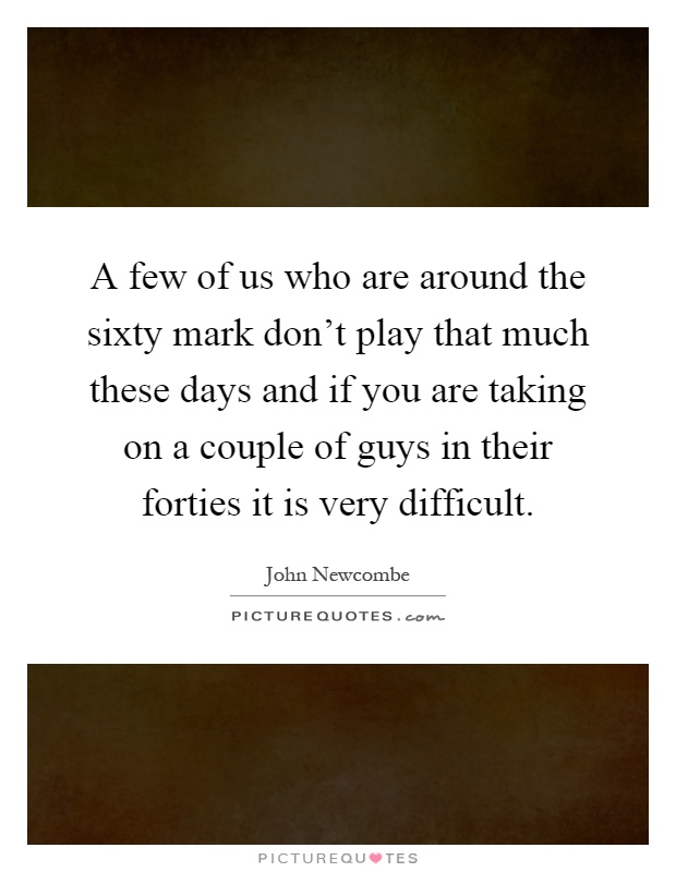 A few of us who are around the sixty mark don't play that much these days and if you are taking on a couple of guys in their forties it is very difficult Picture Quote #1