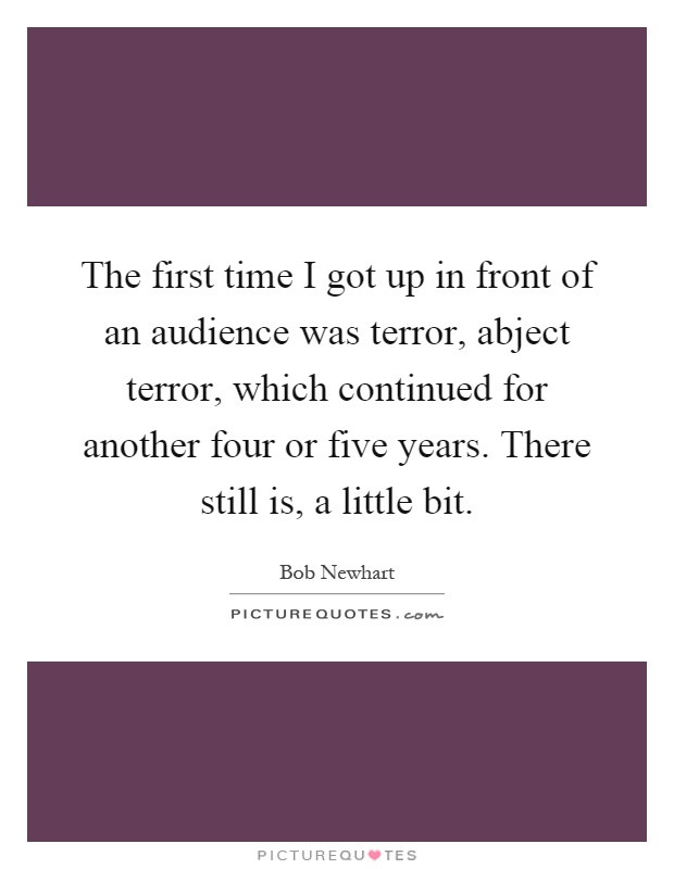 The first time I got up in front of an audience was terror, abject terror, which continued for another four or five years. There still is, a little bit Picture Quote #1