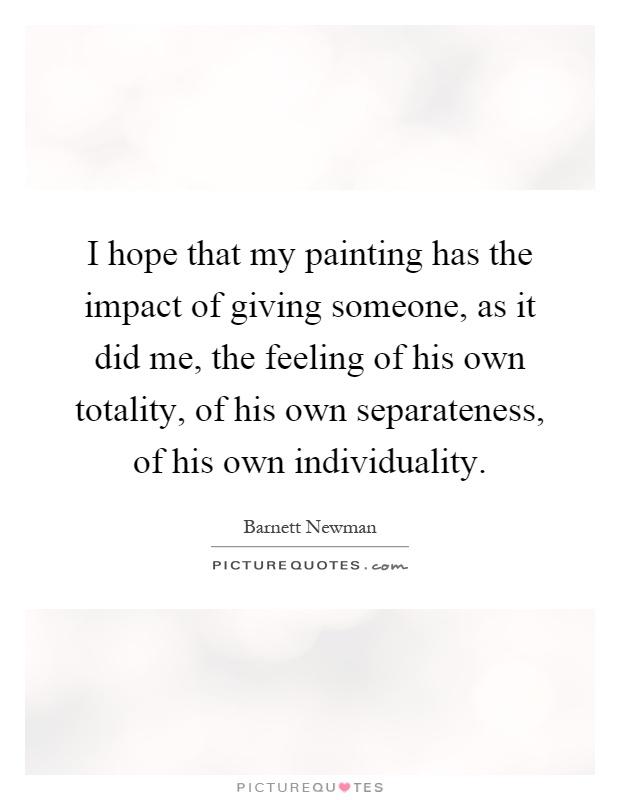 I hope that my painting has the impact of giving someone, as it did me, the feeling of his own totality, of his own separateness, of his own individuality Picture Quote #1