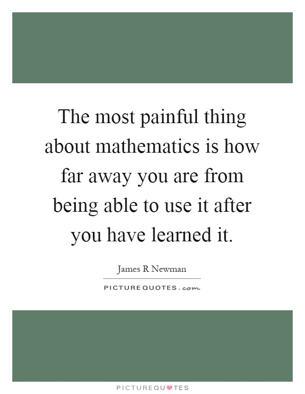 The most painful thing about mathematics is how far away you are from being able to use it after you have learned it Picture Quote #1