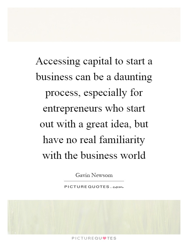 Accessing capital to start a business can be a daunting process, especially for entrepreneurs who start out with a great idea, but have no real familiarity with the business world Picture Quote #1