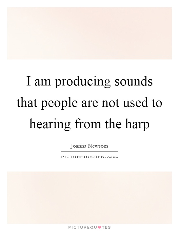 I am producing sounds that people are not used to hearing from the harp Picture Quote #1